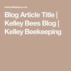 Blog Article Title | Kelley Bees Blog | Kelley Beekeeping