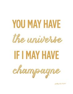 You May Have The Universe If I May Have Champagne by prettychicsf