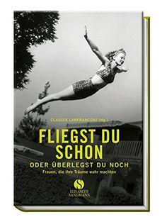 Fliegst du schon oder überlegst du noch: Frauen, die ihre Träume wahr machten: Amazon.de: Claudia Lanfranconi: Bücher