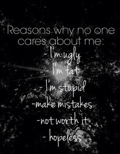 Reasons why nobody cares about me..and there r more..but too many to list