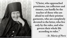 """""""Christ, who approached prostitutes, tax collectors and sinners, can hardly be the teacher of those who are afraid to soil their pristine garments…"""" - St Maria of Paris Religious Quotes, Spiritual Quotes, Wisdom Quotes, Spiritual Practices, Qoutes, St Maria, Christian Life, Christian Quotes, Church Memes"""