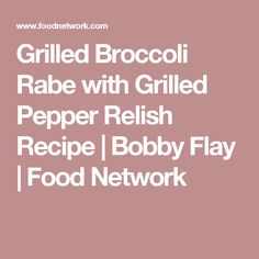 Grilled Broccoli Rabe with Grilled Pepper Relish Recipe | Bobby Flay | Food Network