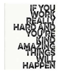 If you work really hard and you're kind, amazing things will happen.
