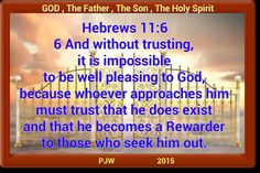 Hebrews 11:6  6 And without trusting, it is impossible to be well pleasing to God, because whoever approaches him must trust that he does exist and that he becomes a Rewarder to those who seek him out.