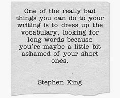 """""""One of the really bad things you can do to your writing is to dress up the vocabulary, looking for long words because you're maybe a little bit ashamed of your short ones."""" - Stephen King, via The Writing Box"""