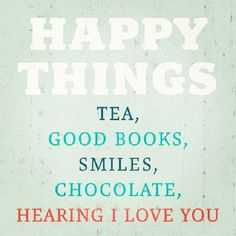 quote - quotes - happy things: tea, good books, smiles, chocolate, hearing i love you