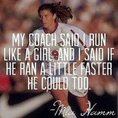"""My coach said I run like a girl, and I said if he ran a little faster he could too."" - Mia Hamm"