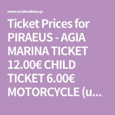 Ticket Prices for PIRAEUS - AGIA MARINA TICKET 12.00€ CHILD TICKET 6.00€ MOTORCYCLE (up to 250cc) 5.00€ MOTORCYCLE (over 250cc) 6.00€ Ticket, Motorcycle, Children, Young Children, Boys, Kids, Motorcycles, Motorbikes, Child