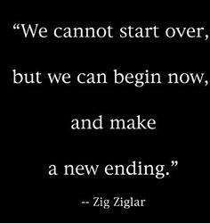 We cannot start over, but we can begin now, and make a new ending. Zig Ziglar  (In Memory)