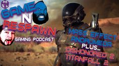 The Game N Respawn podcast returns looking at Mass Effect Andromeda Teasers, Dishonored 2
