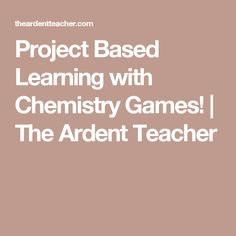 Project Based Learning with Chemistry Games! | The Ardent Teacher