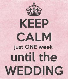 KEEP CALM just ONE week until the WEDDING