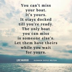 You can't miss your boat... The only boat you can miss is someone else's. -  Glennon Doyle Melton