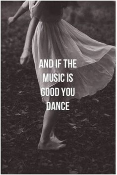 And if the music is good you dance
