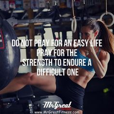Do not pray for an easy life pray for the strength to endure a difficult one.