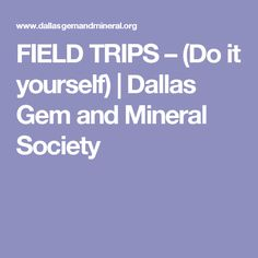 FIELD TRIPS – (Do it yourself)   Dallas Gem and Mineral Society