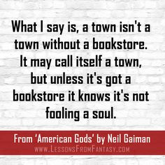 """""""What I say is, a town isn't a town without a bookstore. It may call itself a town, but unless it's got a bookstore it knows it's not fooling a soul."""" (From 'American Gods' by Neil Gaiman) 