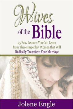 Wives of the Bible: 25 Easy Lessons You Can Learn from These Imperfect Women that Will Radically Transform Your Marriage by Jolene Engle, http://www.amazon.com/dp/B00F1KHKC0/ref=cm_sw_r_pi_dp_WQ9msb02ZVGJK