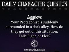 ✶ DAILY CHARACTER QUESTION ✶  Aggrieve Your Protagonist is suddenly surrounded in a dark alley. How do they get out of this situation: Talk, Fight, or Flee?  Want more writerly content? Follow maxkirin.tumblr.com!