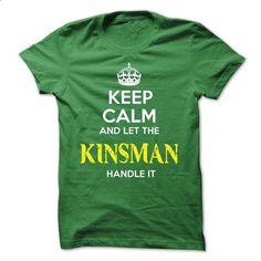 KINSMAN - KEEP CALM AND LET THE KINSMAN HANDLE IT - #white tee #sweatshirt design. SIMILAR ITEMS => https://www.sunfrog.com/Valentines/KINSMAN--KEEP-CALM-AND-LET-THE-KINSMAN-HANDLE-IT-52626428-Guys.html?68278