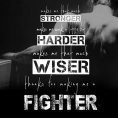 Makes me that much stronger. Makes me work a little bit harder. Makes me that much wiser. Thanks for making me a fighter - Fighter- Christina Aguilera