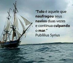 Tolo é aquele que naufragou seus navios duas vezes e continua culpando o mar. (Publilius Syrius)