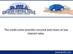 For low-interest secured auto loans in Central Texas, consider Greater Central Texas Federal Credit Union. The credit union is renowned for providing affordable loans to all its members. It offers loans for new as well as used vehicles. It also offers additional benefits such as flexible repayment options, skip-a-payment, quick loan approval, etc. To know more about the secured loans provided in Central Texas, visit : http://www.gctfcu.net