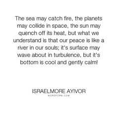 "Israelmore Ayivor - ""The sea may catch fire, the planets may collide in space, the sun may quench off..."". peace, soul, sun, fire, food-for-thought, israelmore-ayivor, space, sea, cool, gentle, souls, surface, heat, planets, gently, calm, calm-down, collide, solar-system, bottom, catch-fire, collision, our-peace, peace-like-a-river, quench, rive"