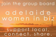 adelaide women in biz group board - a place to support & connect with other adelaide women in biz, and to share your biz, your products & services, with women in your area. join us!