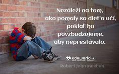 Nezáleží na tom, ako pomaly sa dieťa učí, pokiaľ ho povzbudzujeme, aby neprestávalo.  (Robert John Meehan) Teacher Appreciation Quotes, Teaching Profession, Samurai, Quotations, Relax, Author, Education, Writers, Quotes