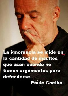 ... La ignorancia se mide por la cantidad de insultos que se usan cuando no tienen argumentos para defenderse. Paulo Coelho.