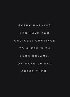 """Every morning you have two choices: continue to sleep with your dreams, or wake up and chase them."""