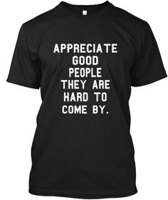 Appreciate Good People They Are Hard To Come By. Black T-Shirt Front