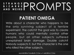 ✐ Daily Weird Prompt ✐Patient OmegaWrite about a character who happens to be the only surviving subject of a terrible experiment. The catch? The goal was to create humans who could mentally control other people, but all other subjects suffered unexplained brain damage. Double catch? Nobody suspects it, but this character is the one who killed the other subjects. Want more writer inspiration, advice, and prompts? Follow my blog: maxkirin.tumblr.com!