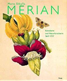 Maria Sibylla Merian. Künstlerin und Naturforscherin 1647-1717