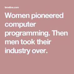 Women pioneered computer programming. Then men took their industry over.