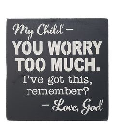 Charcoal 'You Worry Too Much' Wall Art. Highlight your carefree decor collection with this wall sign brandishing a lovely saying that brings out your free-spirited self. Full graphic text: My child, You worry to much. I've got this - Love god.12'' x 12'' HSuitable for indoor and outdoor useBirch plywoodReady to hangHand painted with 100% recycled paintMade in the USA Prayer Quotes, Bible Verses Quotes, Encouragement Quotes, Faith Quotes, Spiritual Quotes, Positive Quotes, Me Quotes, God Prayer, Scriptures