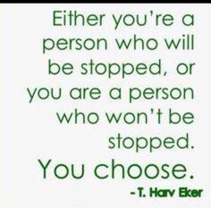 Either you're a person who will be stopped or you are a person who won't be stopped. You choose.