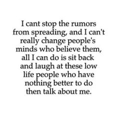 I can't stop the rumors from spreading and I can't really change people's minds who believe them. All I can do is sit back and laugh at these low life people who have nothing better to do then talk shit about others. Quotes About Spreading Rumors Now Quotes, Bitch Quotes, Badass Quotes, Sarcastic Quotes, True Quotes, Great Quotes, Words Quotes, Quotes To Live By, Motivational Quotes