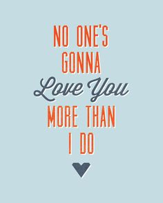 No one's gonna love you more than I do.
