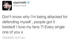 My baby :( people are so nasty, he gets so much hate on a daily basis, no one defends him but when he says something to defend himself, it's wrong? He's defended the other bandmates so much especially Louis but they have never. I have nothing against Louis but I think he could've been the bigger person and not have said what he did, doesn't matter how much he dislikes Naughty Boy. Anyways I love Zayn and like always I'll support him through anything and everything.