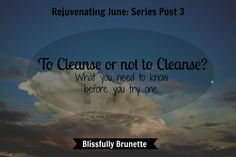 Here's what you should knnow before you try a cleanse: https://blissfullybrunette.wordpress.com/2015/06/19/rejuvenating-june-series-post-3/