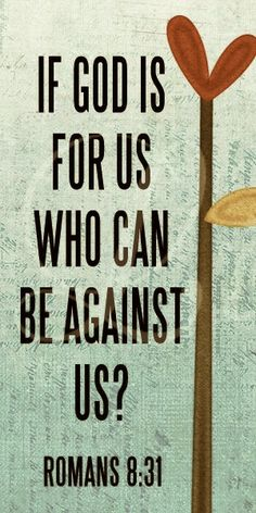 IF GOD IS FOR US, WHO CAN BE AGAINST US??...