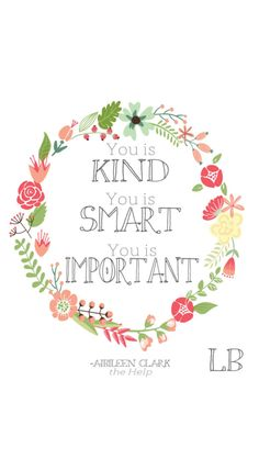 """""""You is kind, you is smart, you is important"""" The Help, AMAZING BOOK!!"""