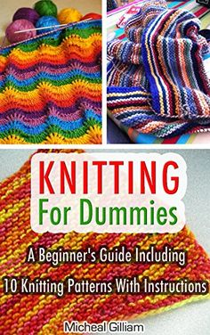 Knitting For Dummies: A Beginner's Guide Including 10 Knitting Patterns With Instructions: Knitting, Knitting For Beginners, Knitting For Dummies, How ... A Pro, Knitting Socks, Knitting Scarvs) by Micheal Gilliam http://www.amazon.com/dp/B018Y2HTG8/ref=cm_sw_r_pi_dp_ph1Owb0K8097J
