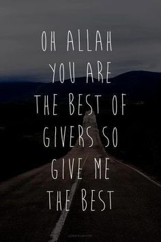 Oh Allah You are the best of givers so give me the best :)