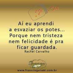 Aí eu aprendi  a esvaziar os potes... Porque nem tristeza  nem felicidade é pra  ficar guardada. Rachel Carvalho