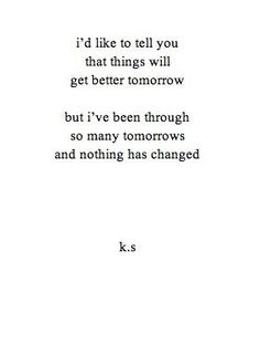 I'd like to tell you that things will get better tomorrow. But I've been through so many tomorrows and nothing has changed.