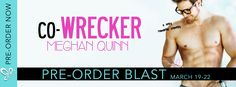 Preorder Blast - CO-WRECKER by Meghan Quinn   Co-Wrecker an all new sexy laugh out loud romantic comedy is coming March 23rd!  Co-Wrecker by Meghan Quinn Publication Date: March 23 2017  Genre: Contemporary Romance  Synopsis:  What do ice cream and Sadie Montgomery have in common? They're both ice cold but one taste is never enough.  I wanted to be friends  I would have even settled for her seeing me as anything but a nerd  but there was no getting through. So just like any hard-headed…