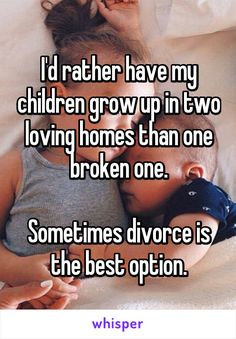 I'd rather have my children grow up in two loving homes than one broken one. Sometimes divorce is the best option.